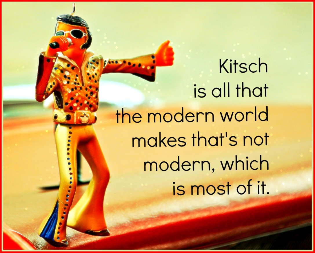 be kitschig Kitsch is all that the modern world makes that's not modern, which is most of it. Mike Curran