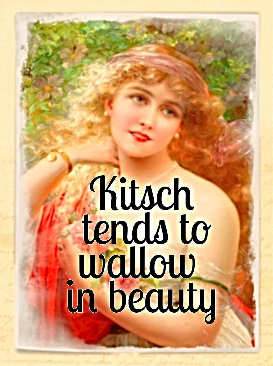 Kitsch tends to wallow in beauty - its shortcoming is not aesthetic but ethical be kitschig blog