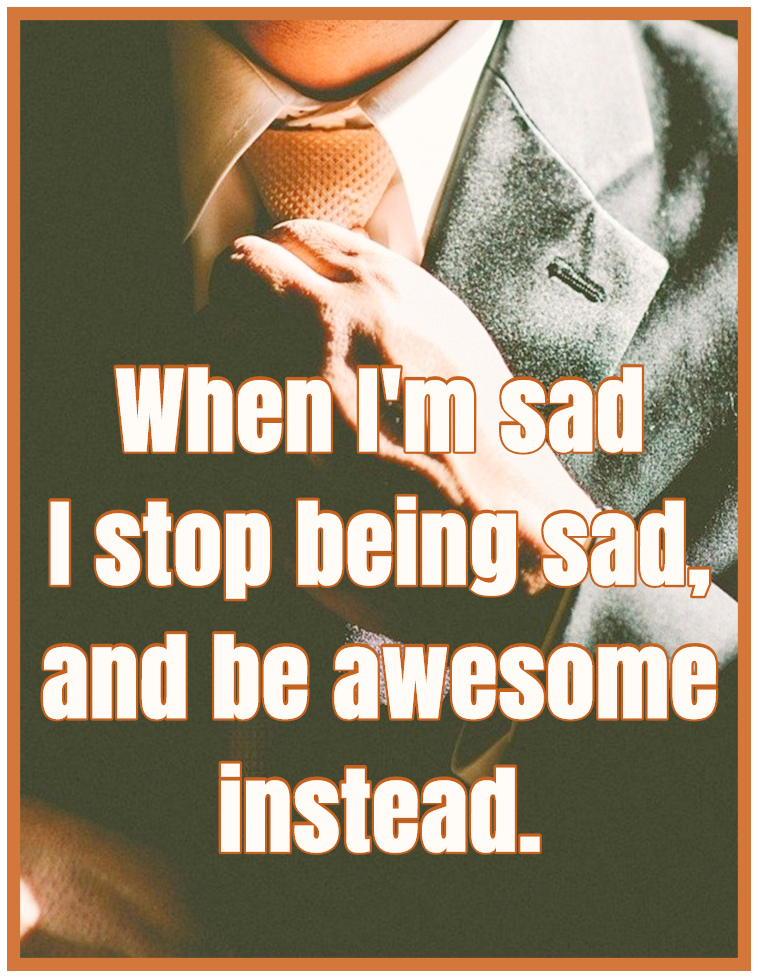 "When I'm Sad I stop being sad, and be awesome instead."" ― Neil Patrick Harris"