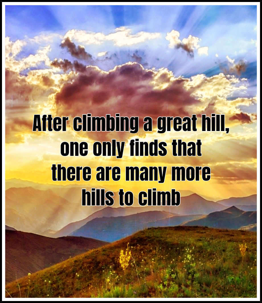 After climbing a great hill, one only finds that there are many more hills to climb Nelson Mandela