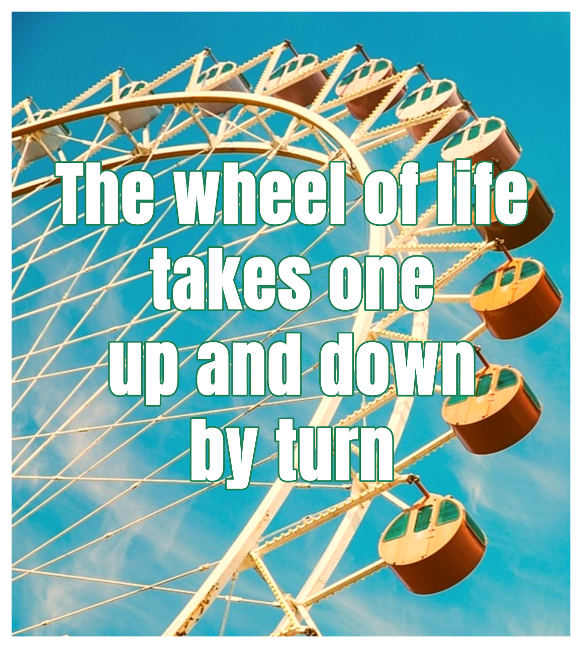 Quote The wheel of life tkaes one up and down by turn