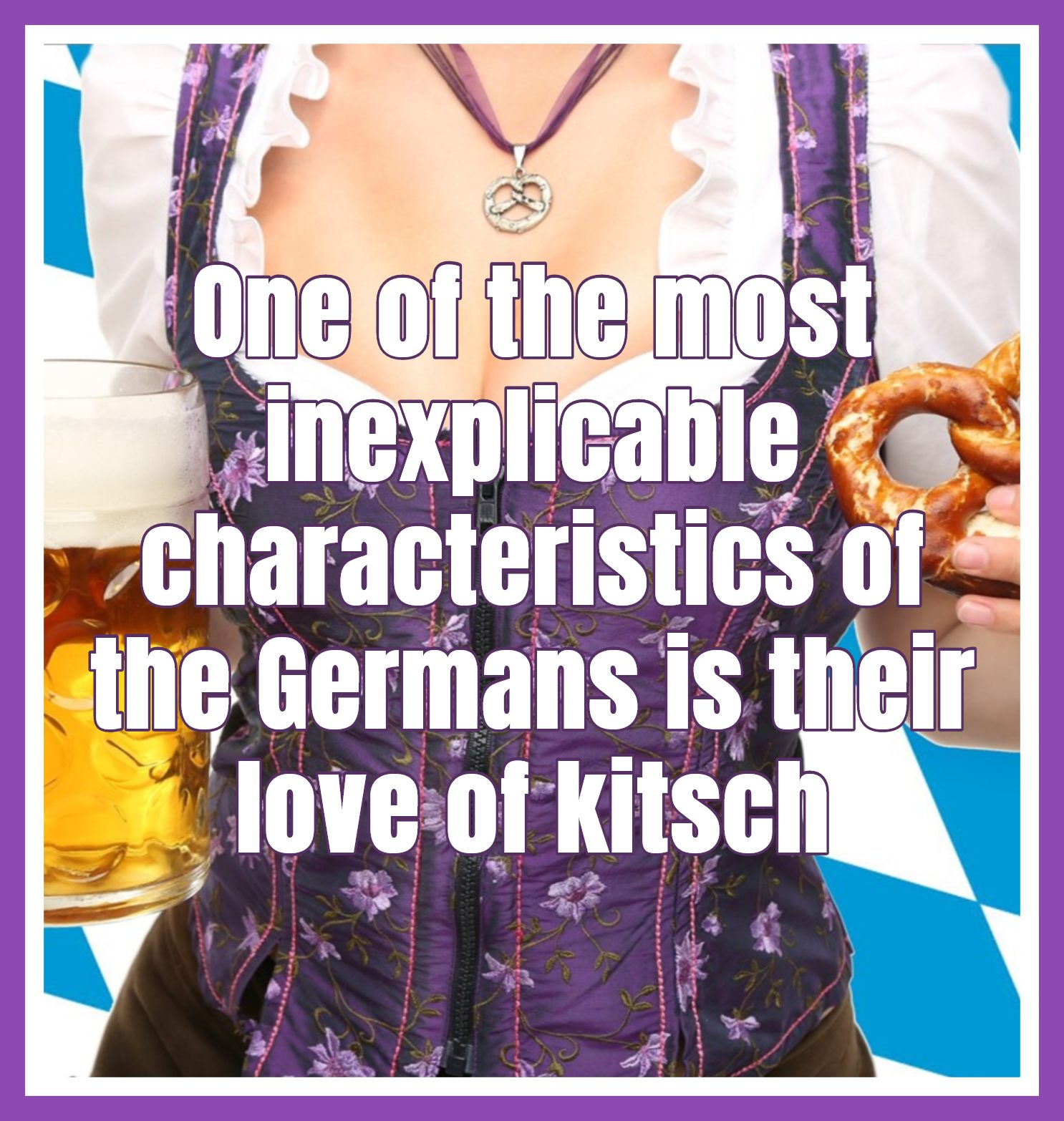 Rory MacLean One of the most inexplicable characteristics of the Germans is their love of kitsch