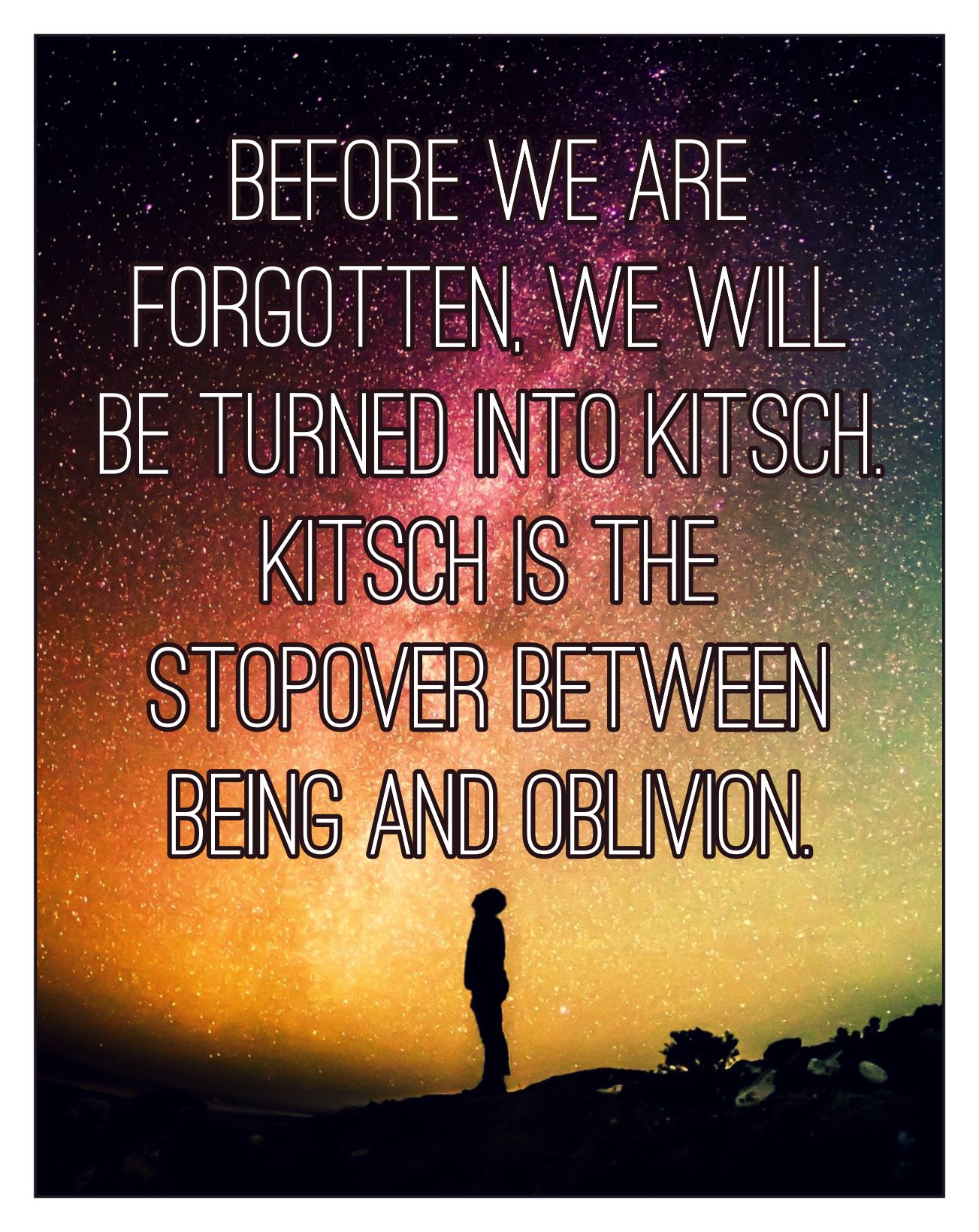 Bekitschig.blog Kundera quote Before we are forgotten, we will be turned into kitsch. Kitsch is the stopover between being and oblivion.