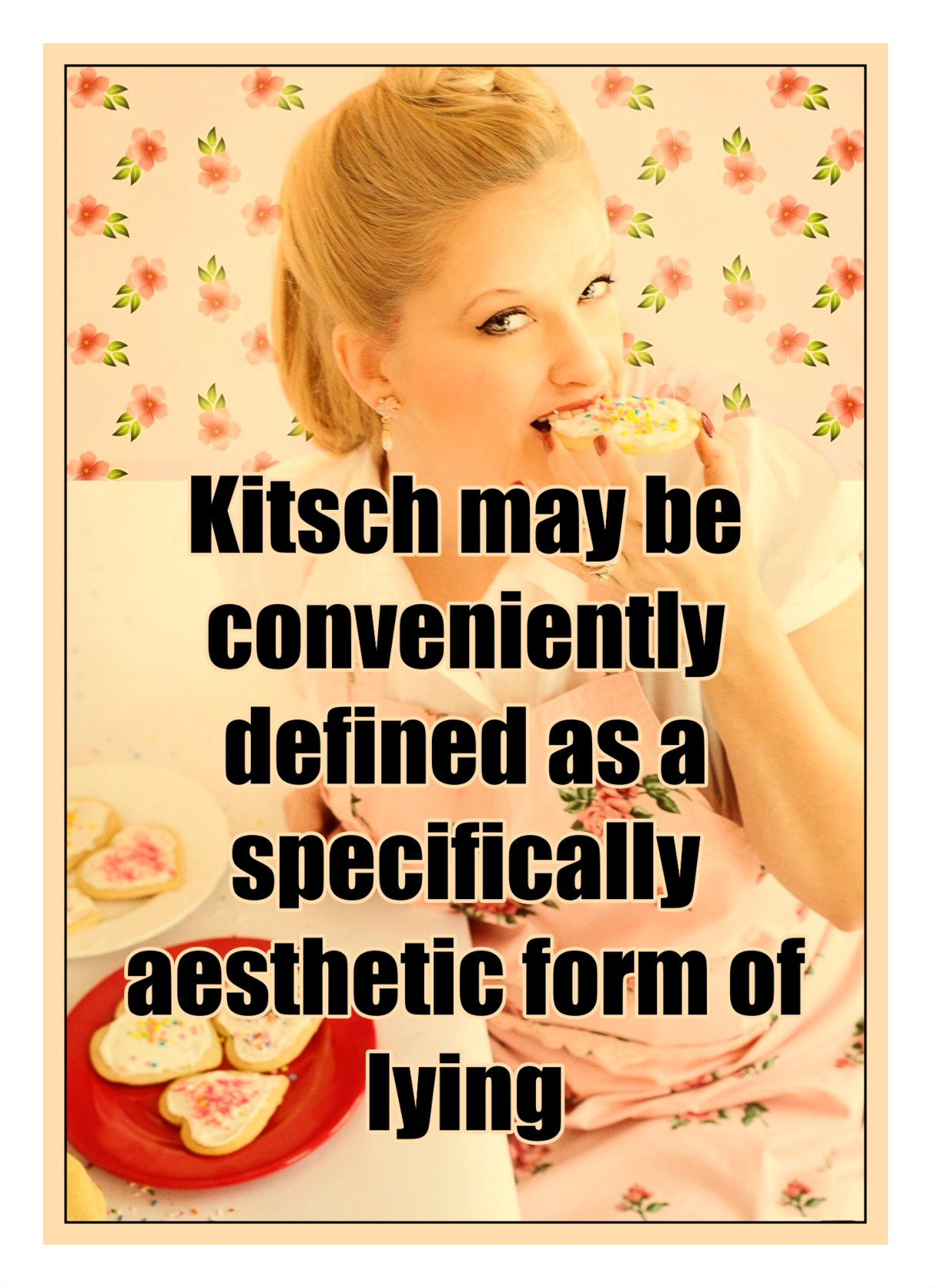 bekitschig.blog Kitsch may be conveniently defined as a specifically aesthetic form of lying. Matei Călinescu